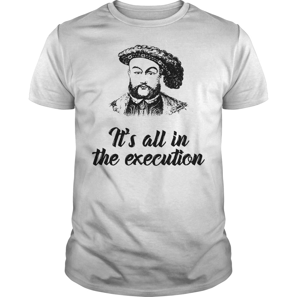 Henry VIII it's all in the execution Guys Shirt