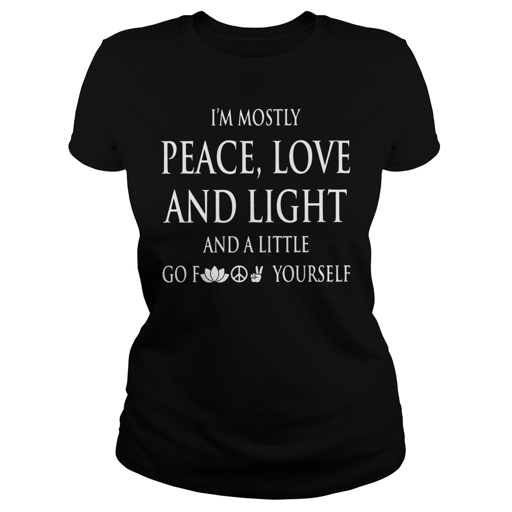 I'm mostly peace love and light and a little go fuck yourself Ladies Tee