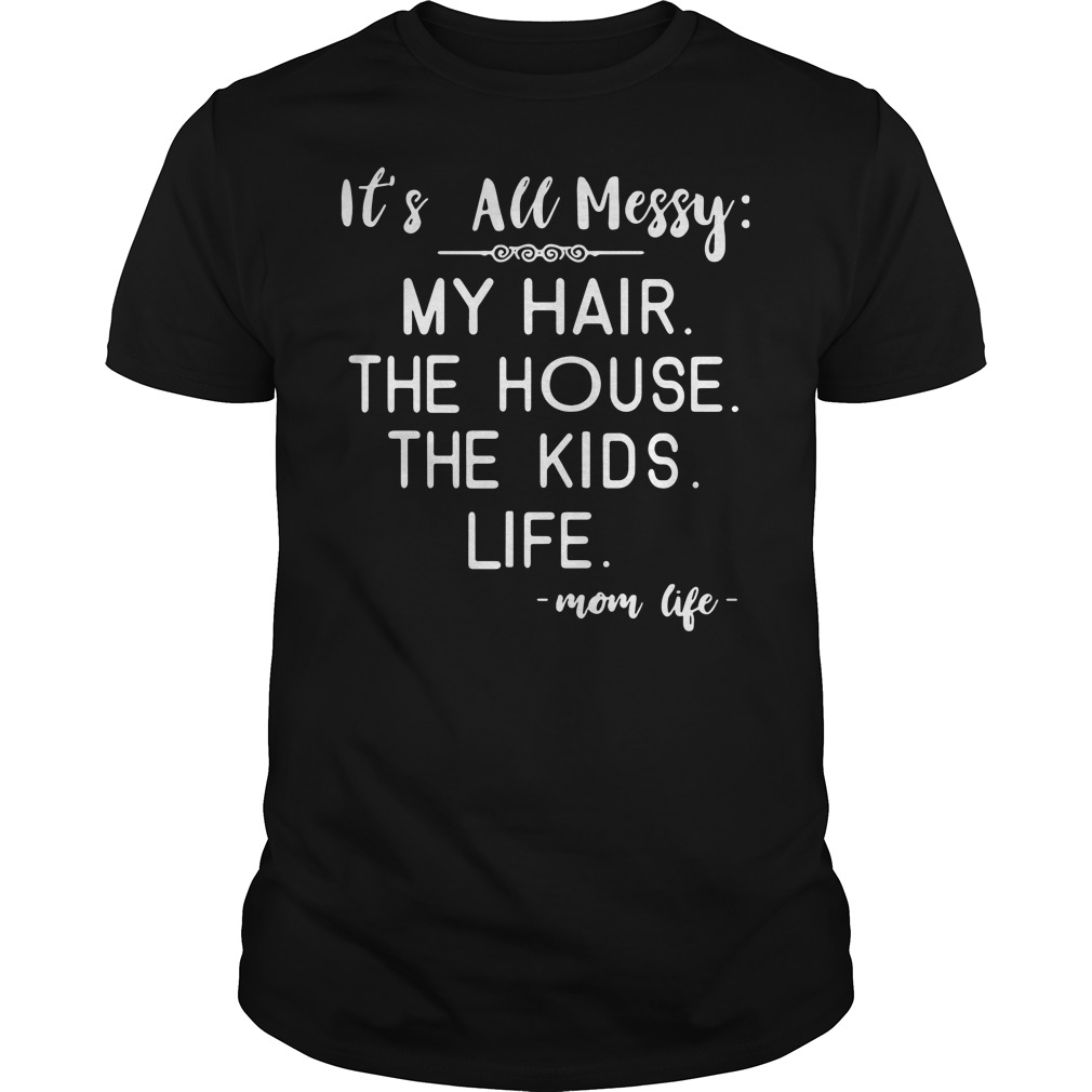 It's all messy my hair the house the kids life mom life Guys Shirt