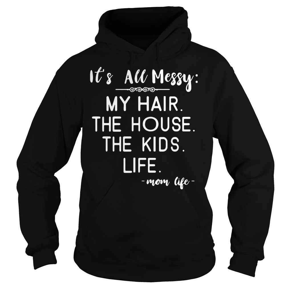 It's all messy my hair the house the kids life mom life Hoodie