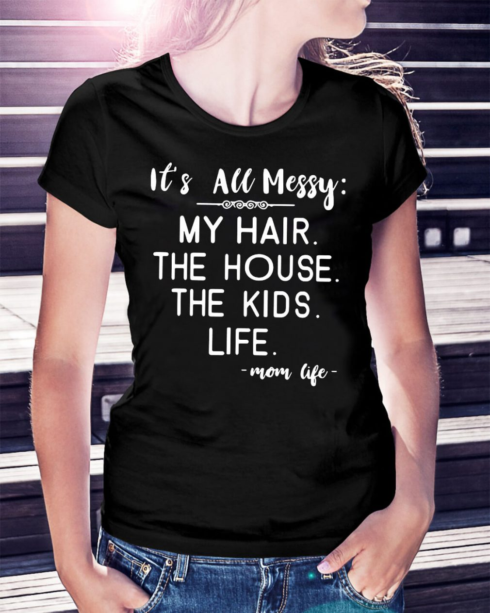 It's all messy my hair the house the kids life mom life shirt