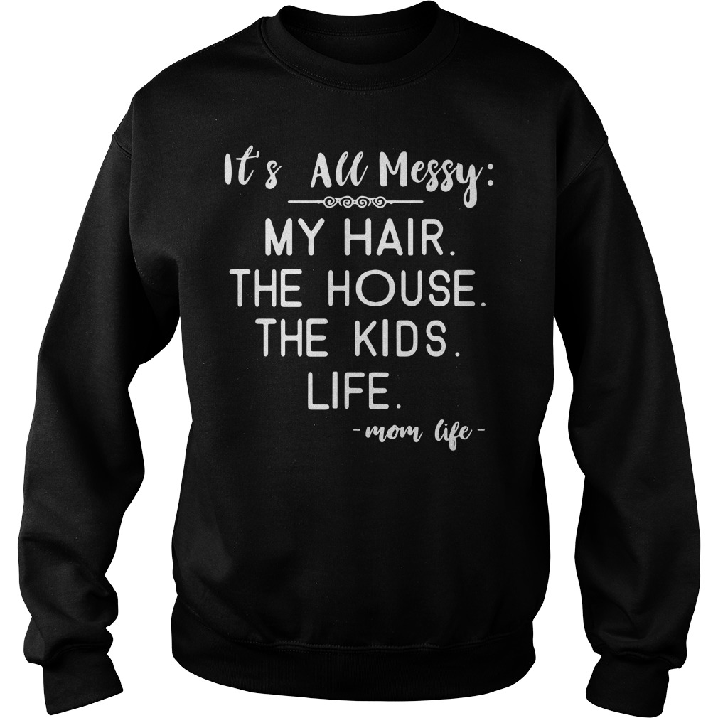 It's all messy my hair the house the kids life mom life Sweater