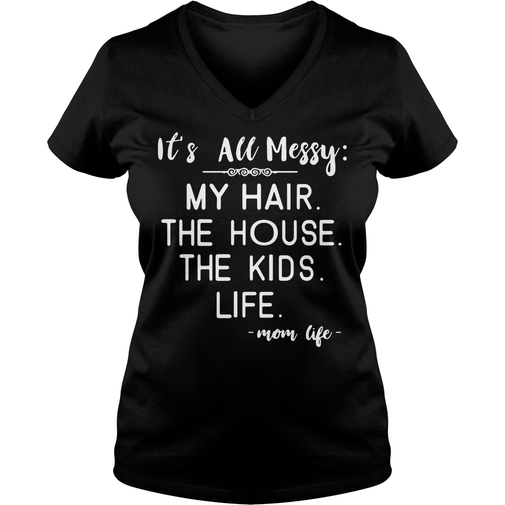 It's all messy my hair the house the kids life mom life V-neck T-shirt