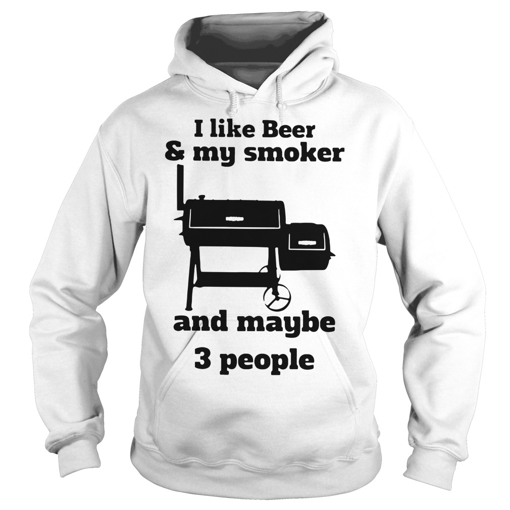 I like beer and my smoker and maybe 3 people Hoodie