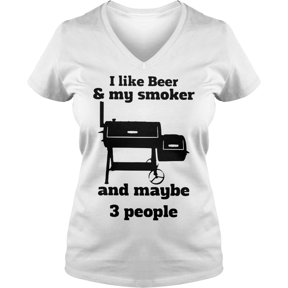 I like beer and my smoker and maybe 3 people V-neck T-shirt