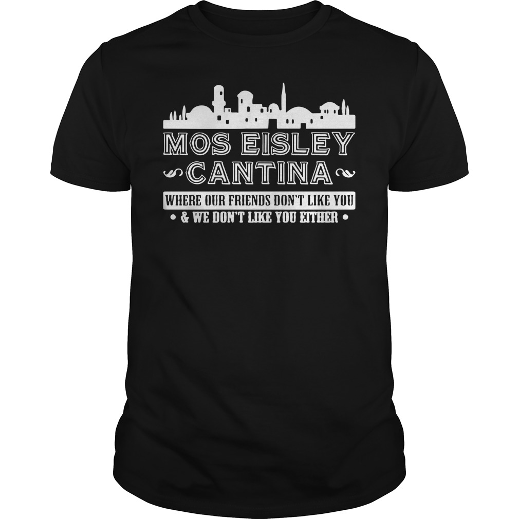 Mos eisley Cantina where our friends don't like you Guys Shirt