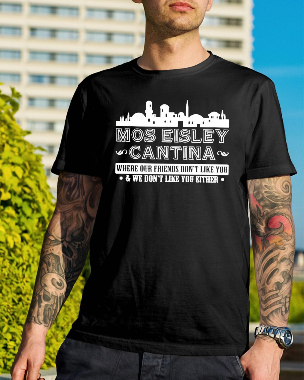 Mos eisley Cantina where our friends don't like you shirt