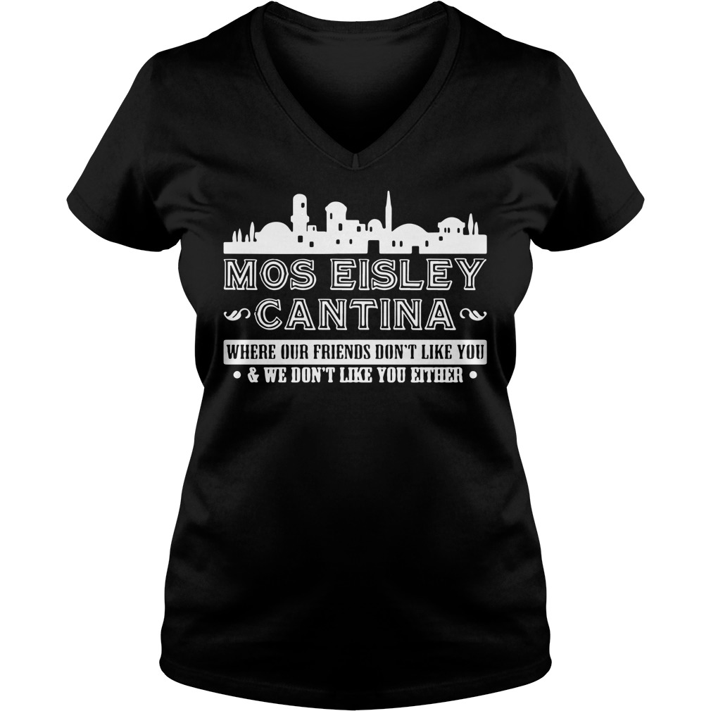 Mos eisley Cantina where our friends don't like you V-neck T-shirt
