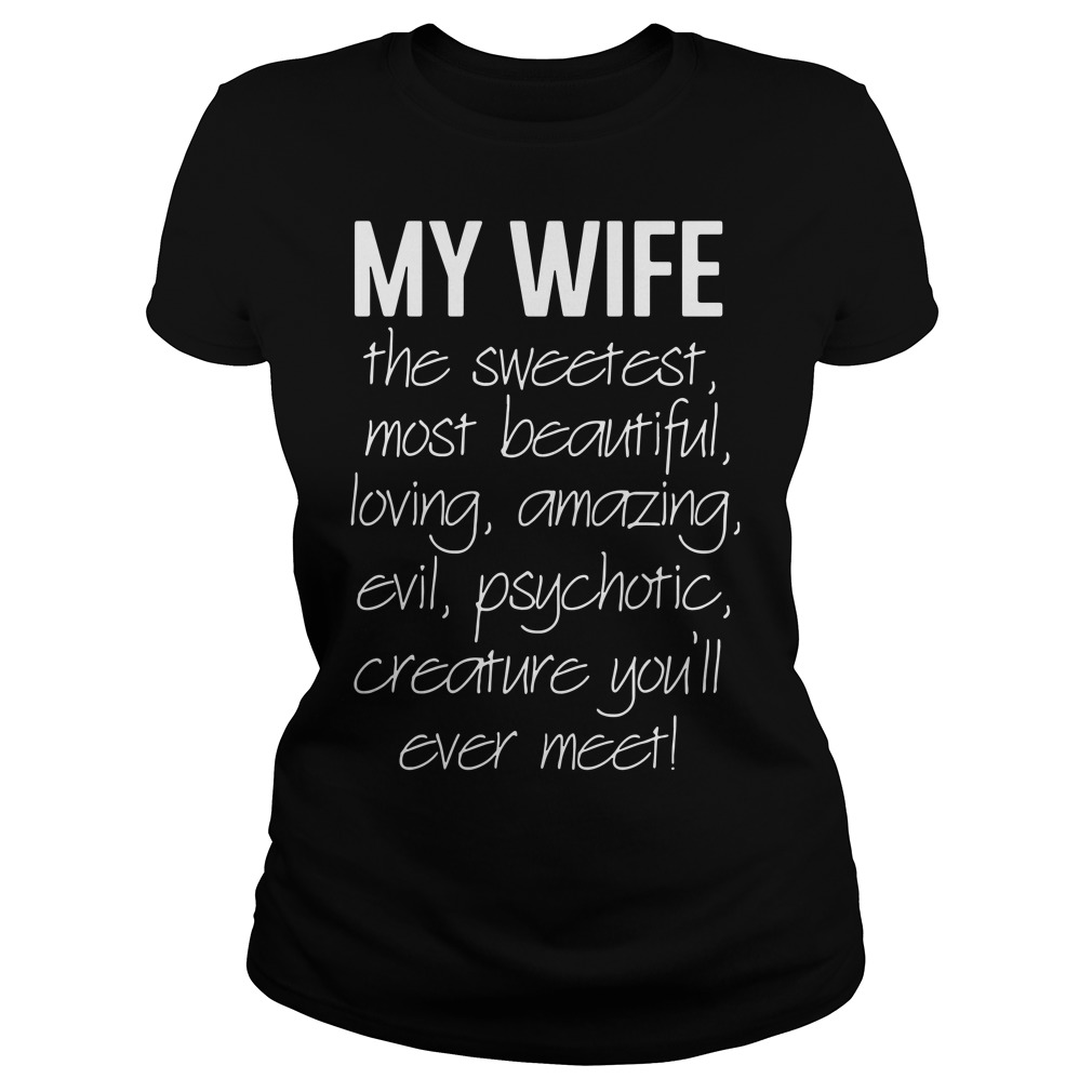 My wife the sweetest most beautiful loving amazing evil psychotic Ladies Tee