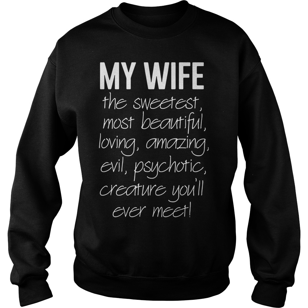 My wife the sweetest most beautiful loving amazing evil psychotic Sweater