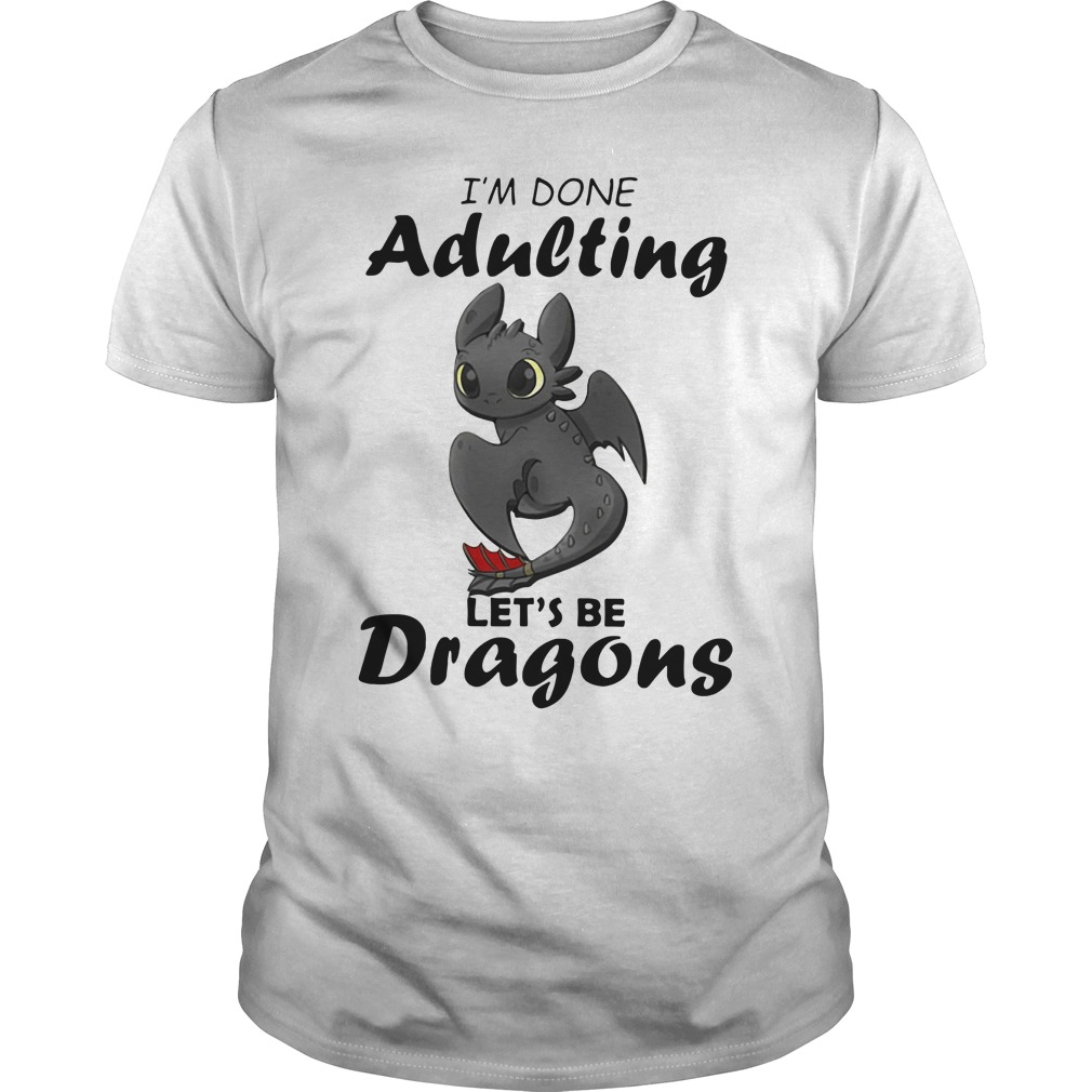 Nightfury I M Done Adulting Let S Be Dragons Shirt Hoodie