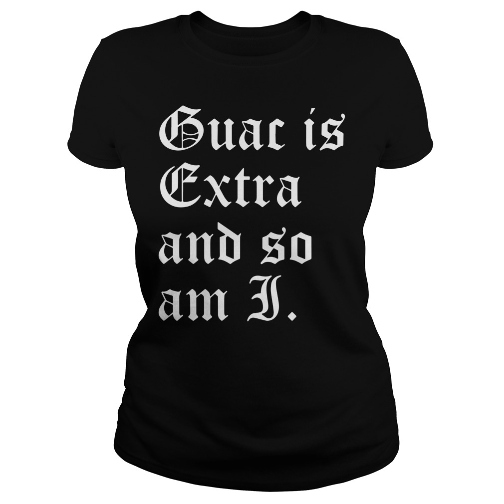 Official Guac is extra and so am I Ladies Tee