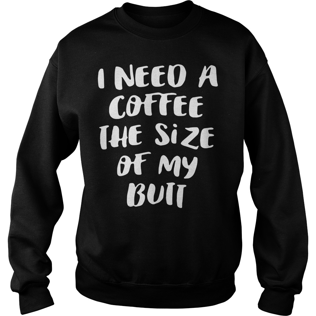 Official I need a coffee the size of my butt Sweater