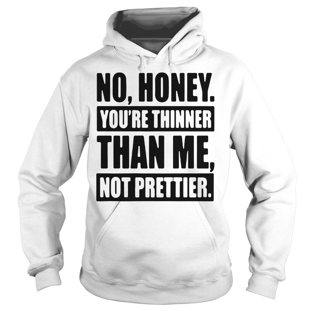 Official No honey you're thinner than me not prettier Hoodie