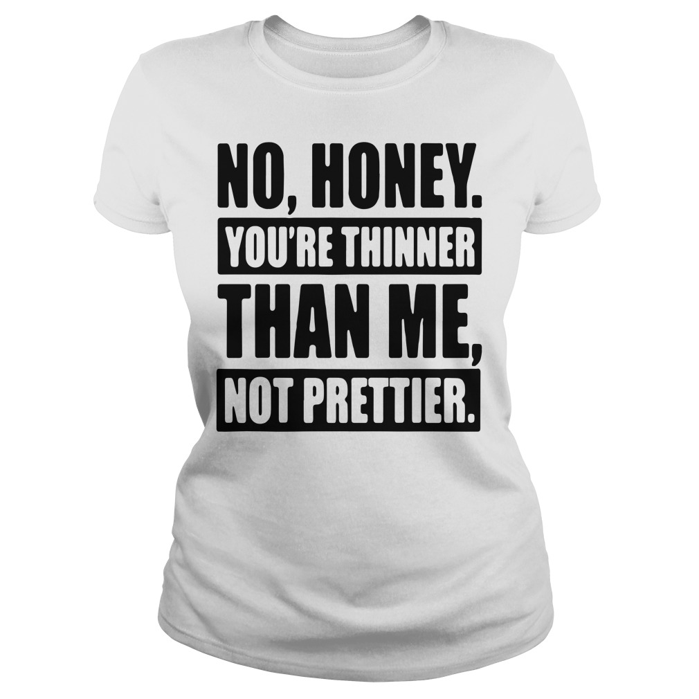 Official No honey you're thinner than me not prettier Ladies Tee