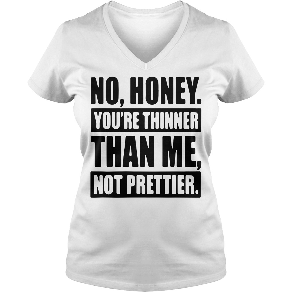 Official No honey you're thinner than me not prettier V-neck T-shirt