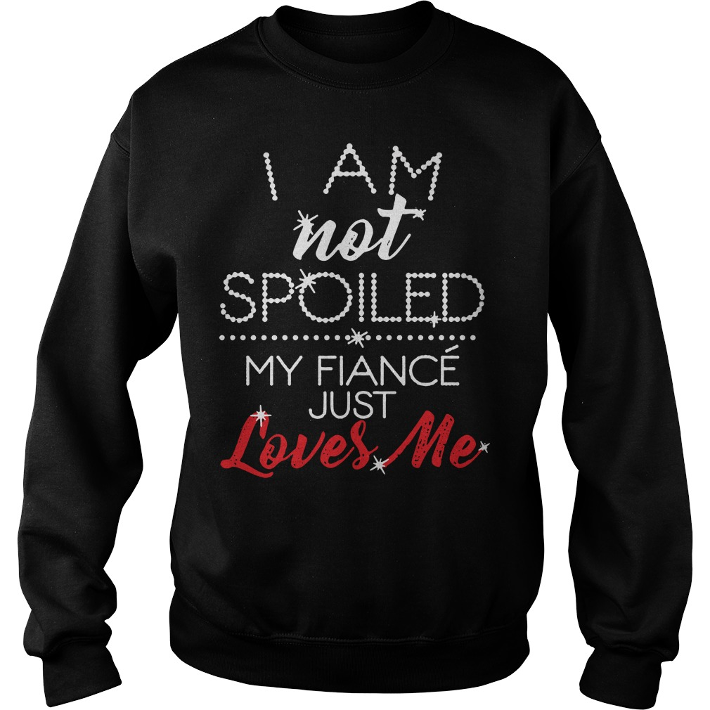 Official I am not spoiled my fiance just loves me Sweater
