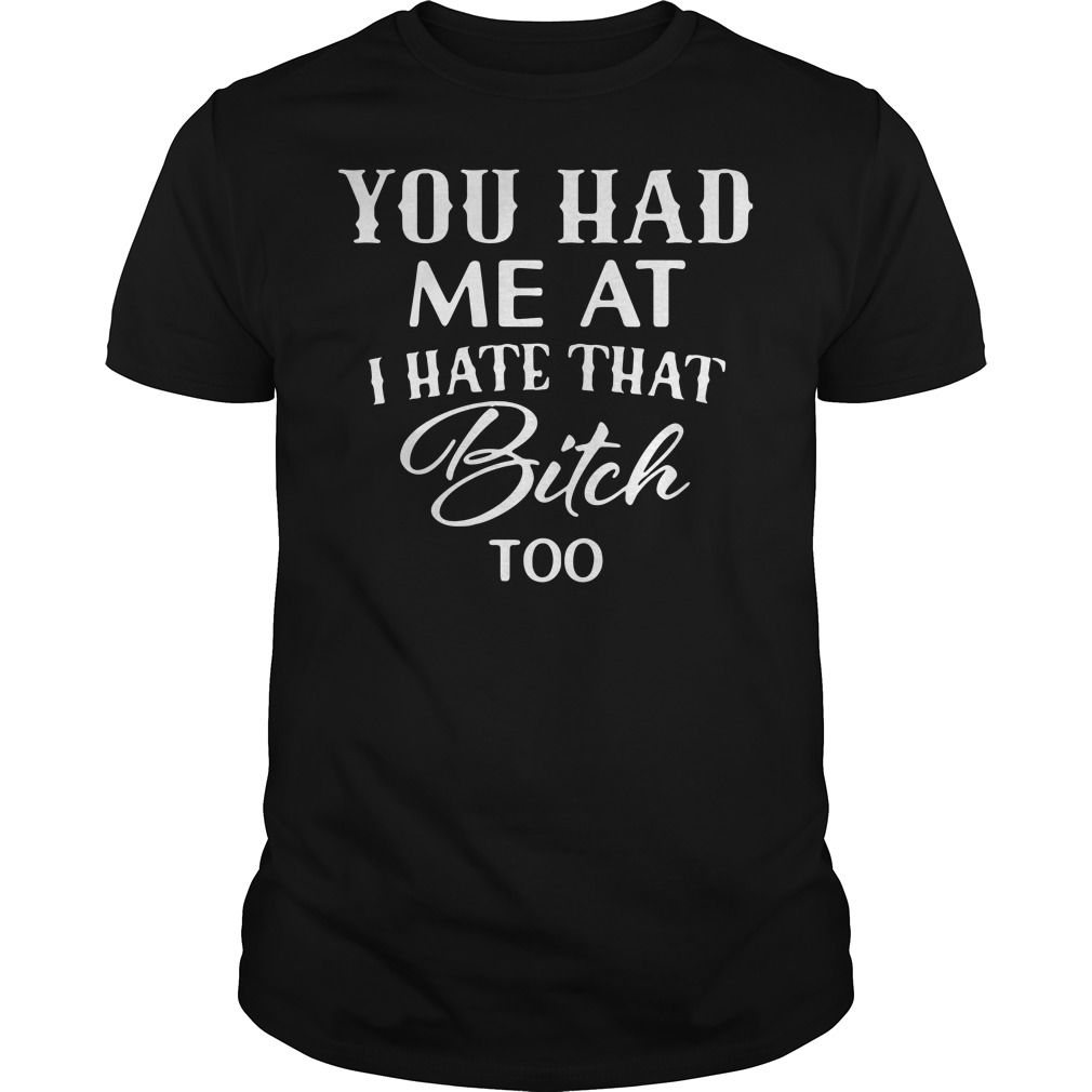 Official You had me at I hate that bitch too Guys Shirt