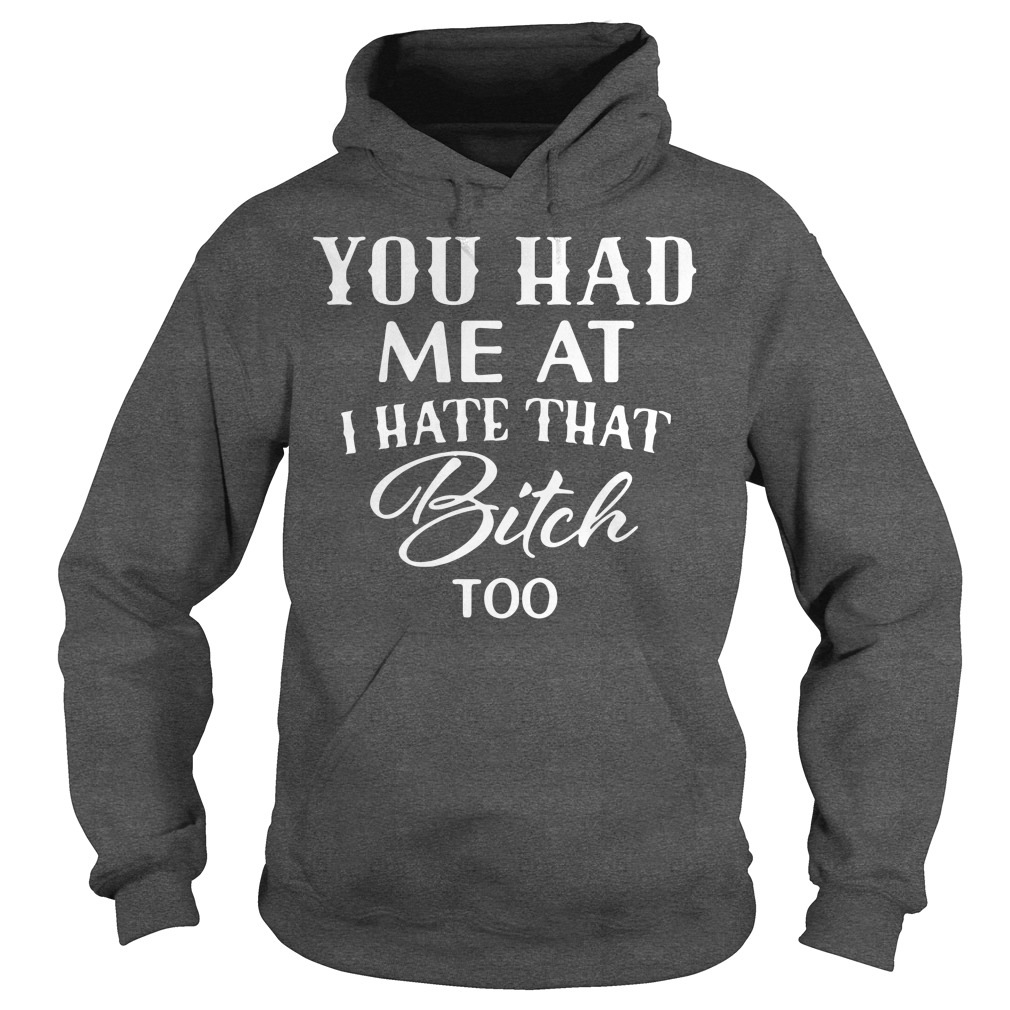 Official You had me at I hate that bitch too Hoodie