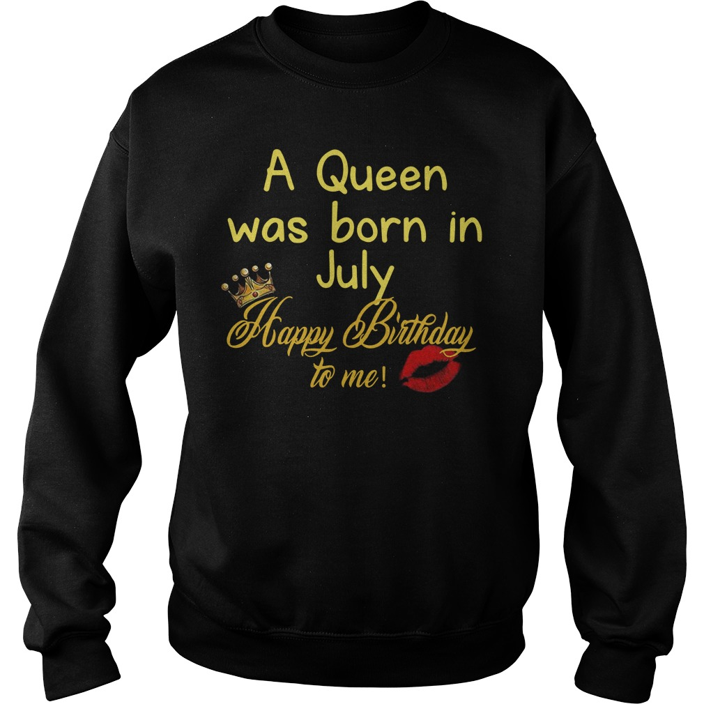 A queen was born in July happy birthday to me Sweater