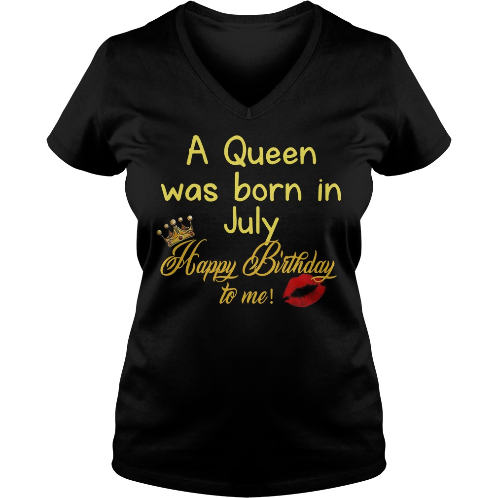 A queen was born in July happy birthday to me V-neck T-shirt