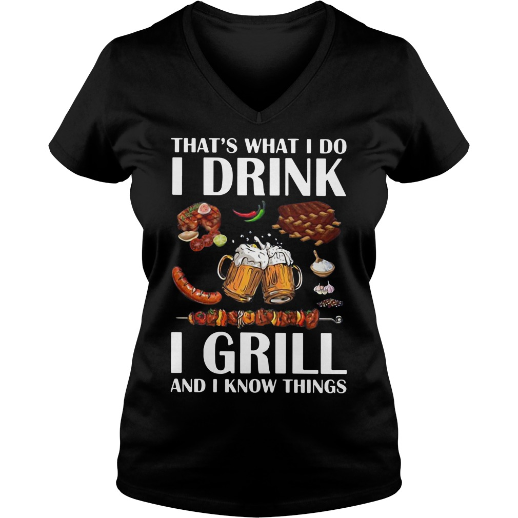 That's what I do I drink I grill and I know things V-neck T-shirt