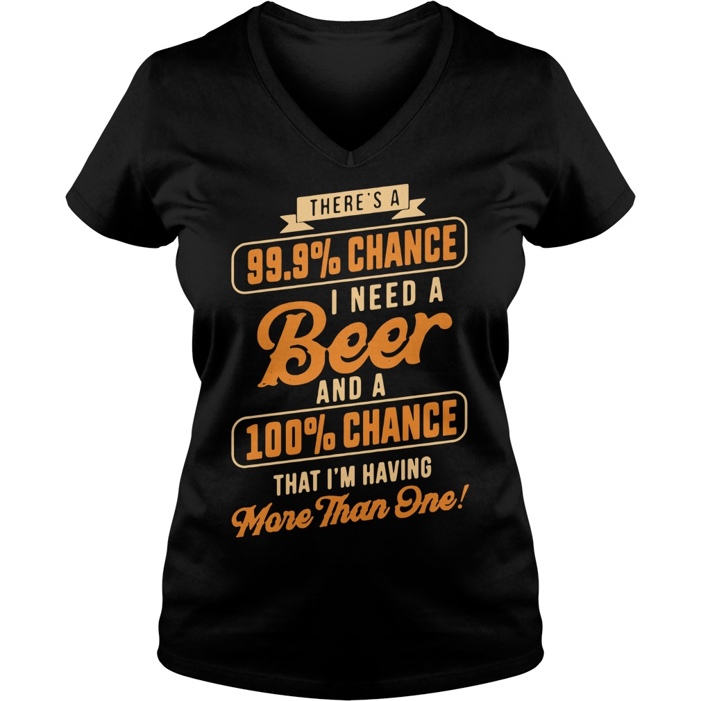 There's a 99.9% chance I need a beer and a 100% chance V-neck T-shirt