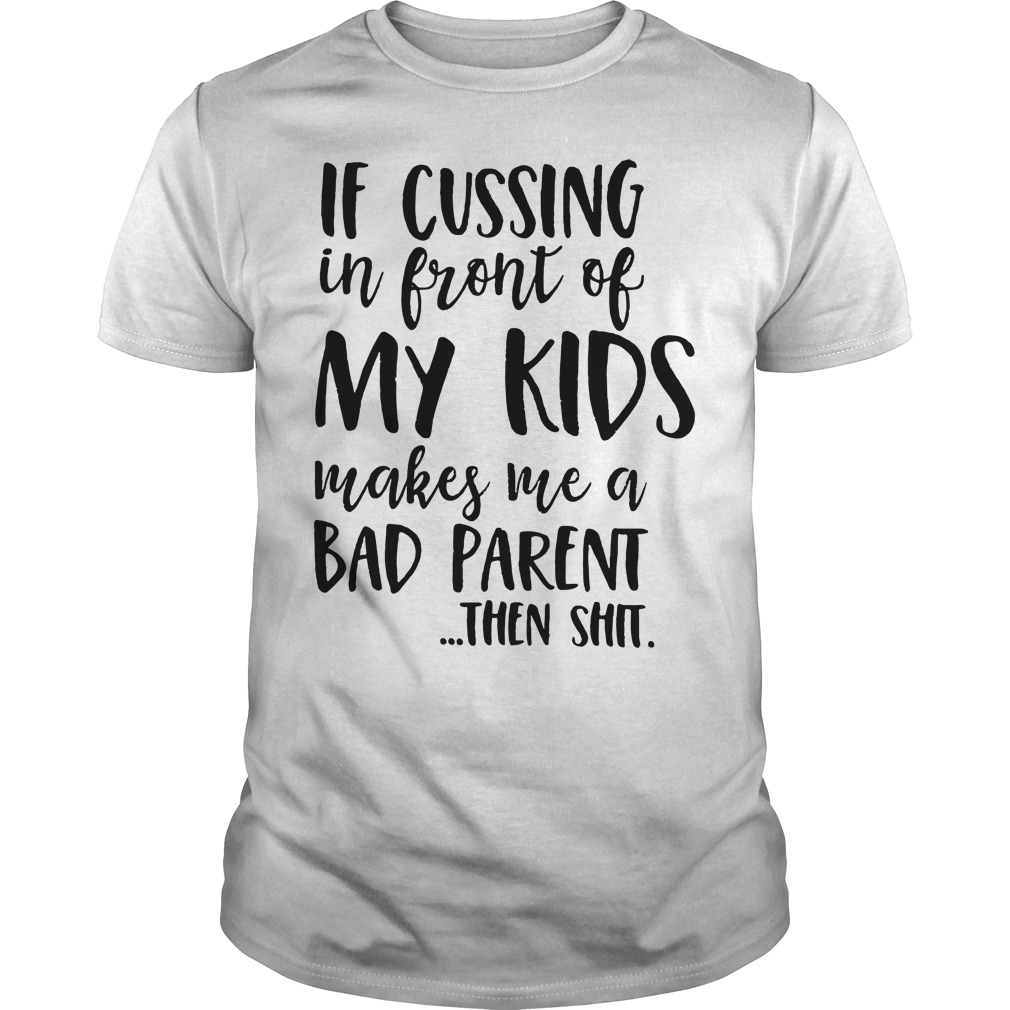 If cussing in front of my kids makes me a bad parent then shit Guys Shirt