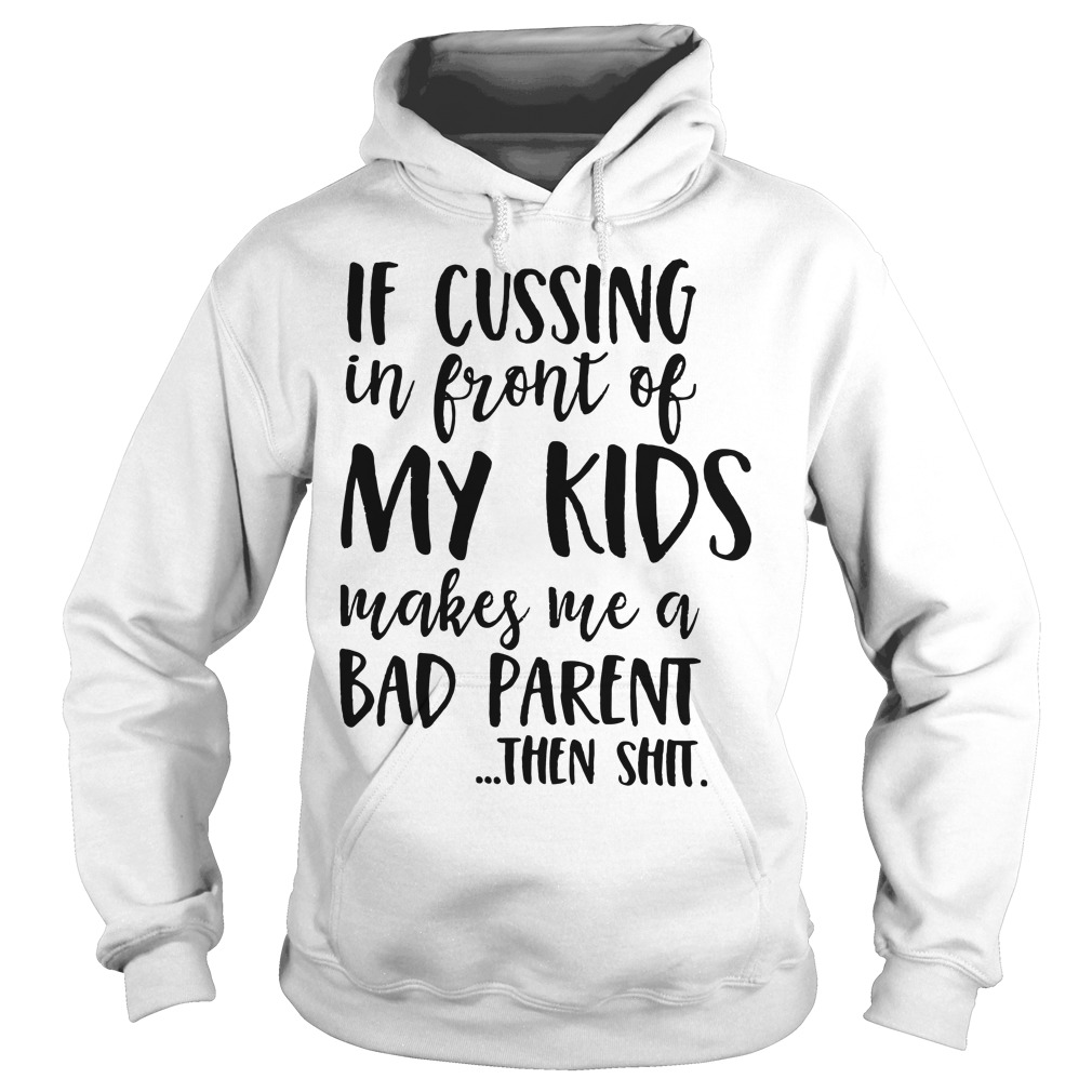 If cussing in front of my kids makes me a bad parent then shit Hoodie
