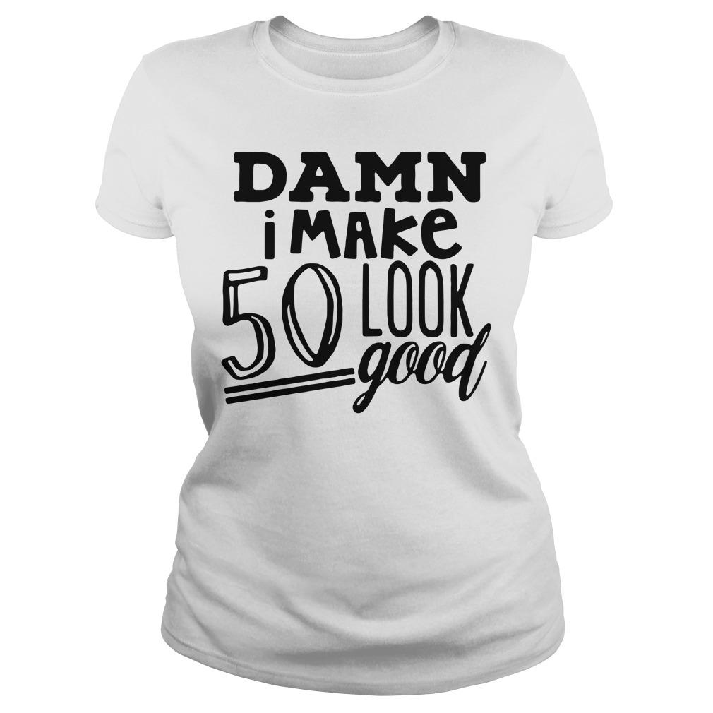 Damn I make 50 look good Ladies Tee