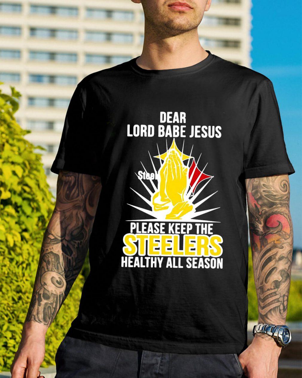 Dear lord babe Jesus please keep the steelers healthy all season shirt