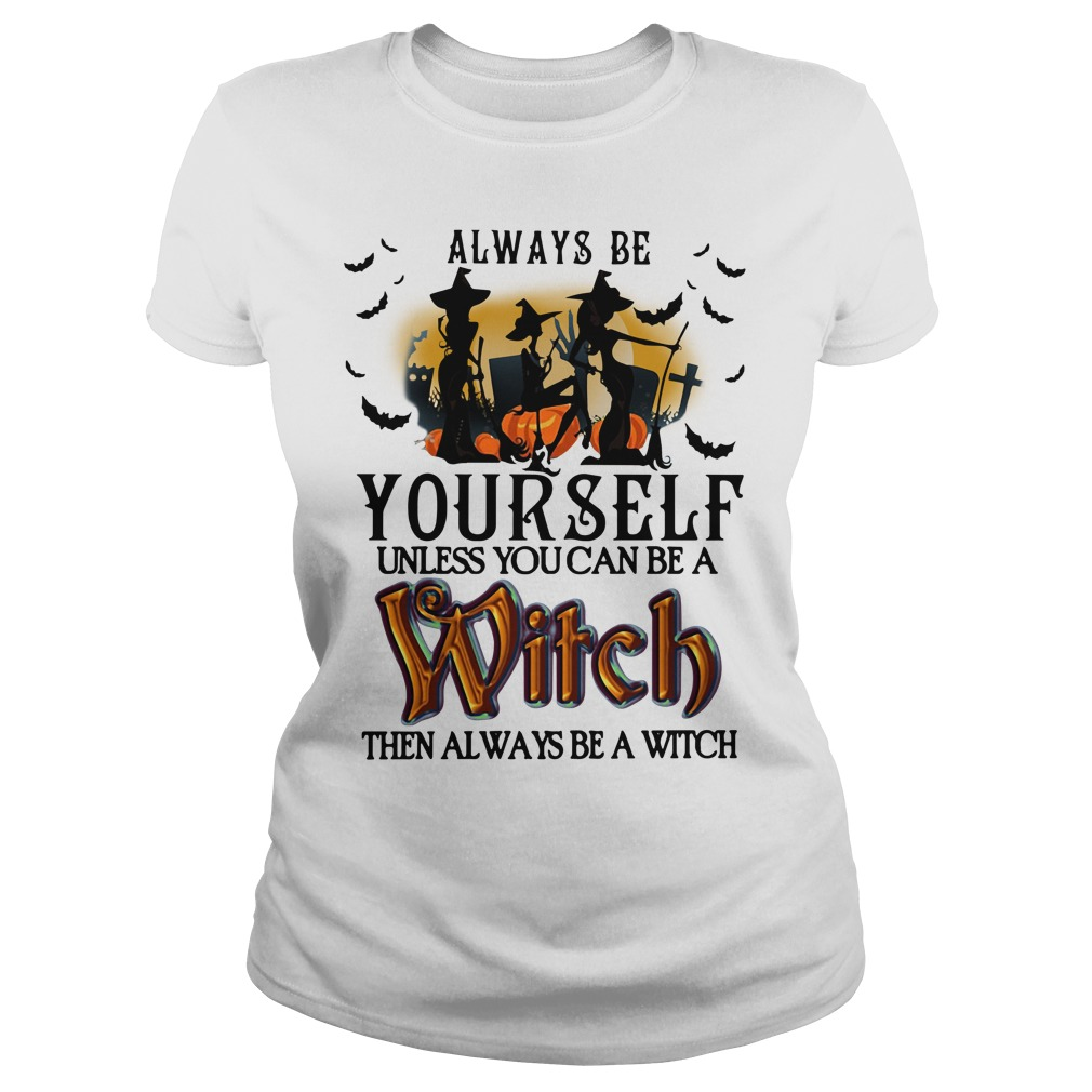 Halloween always be yourself unless you can be a Witch Ladies Tee