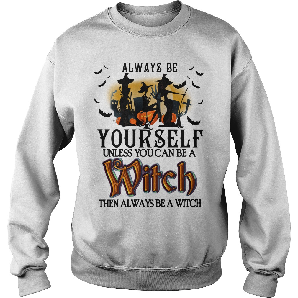Halloween always be yourself unless you can be a Witch Sweater