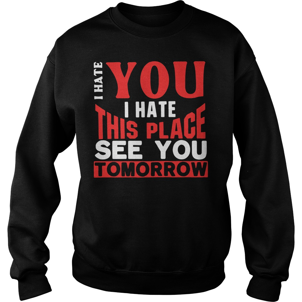I hate you I hate this place see you tomorrow Sweater
