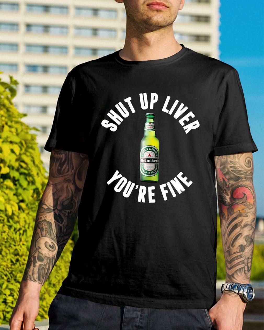 Heineken shut up liver you're fine shirt