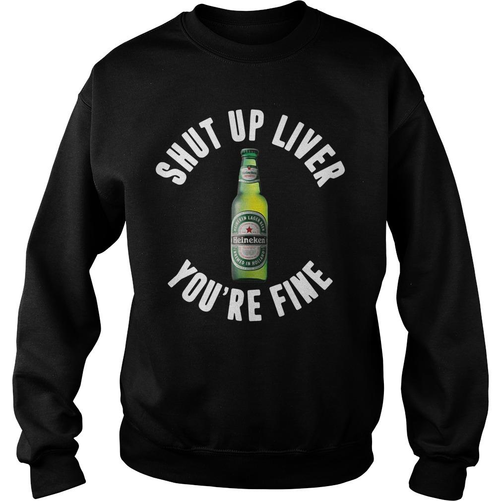 Heineken shut up liver you're fine Sweater