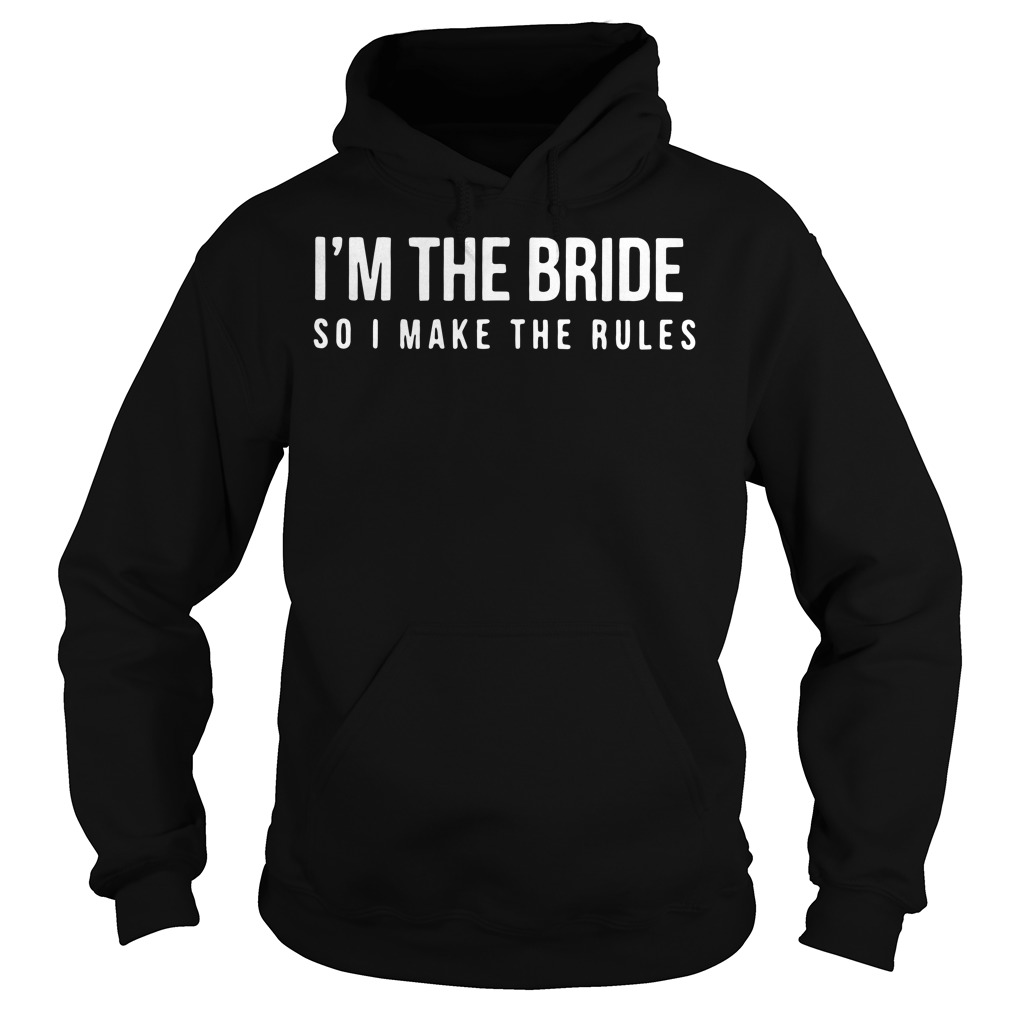 I'm the bride so I make the rules Hoodie