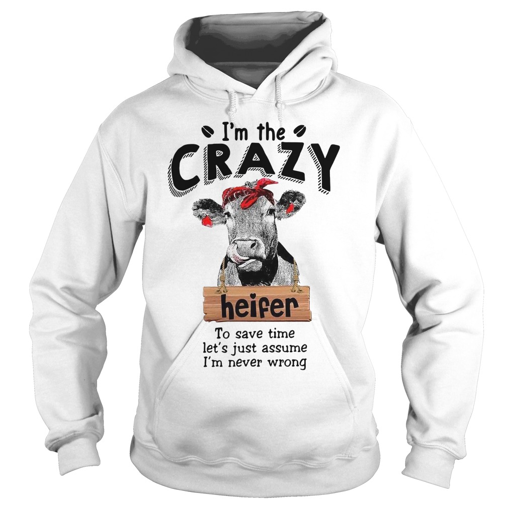 I'm the crazy Heifer to save time let's just assume I'm never wrong Hoodie