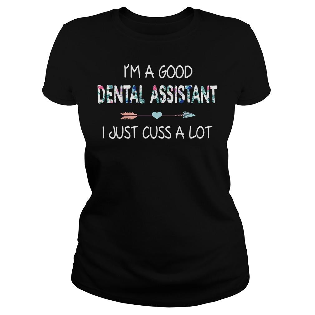 I'm a good dental assistant I just cuss a lot Ladies Tee