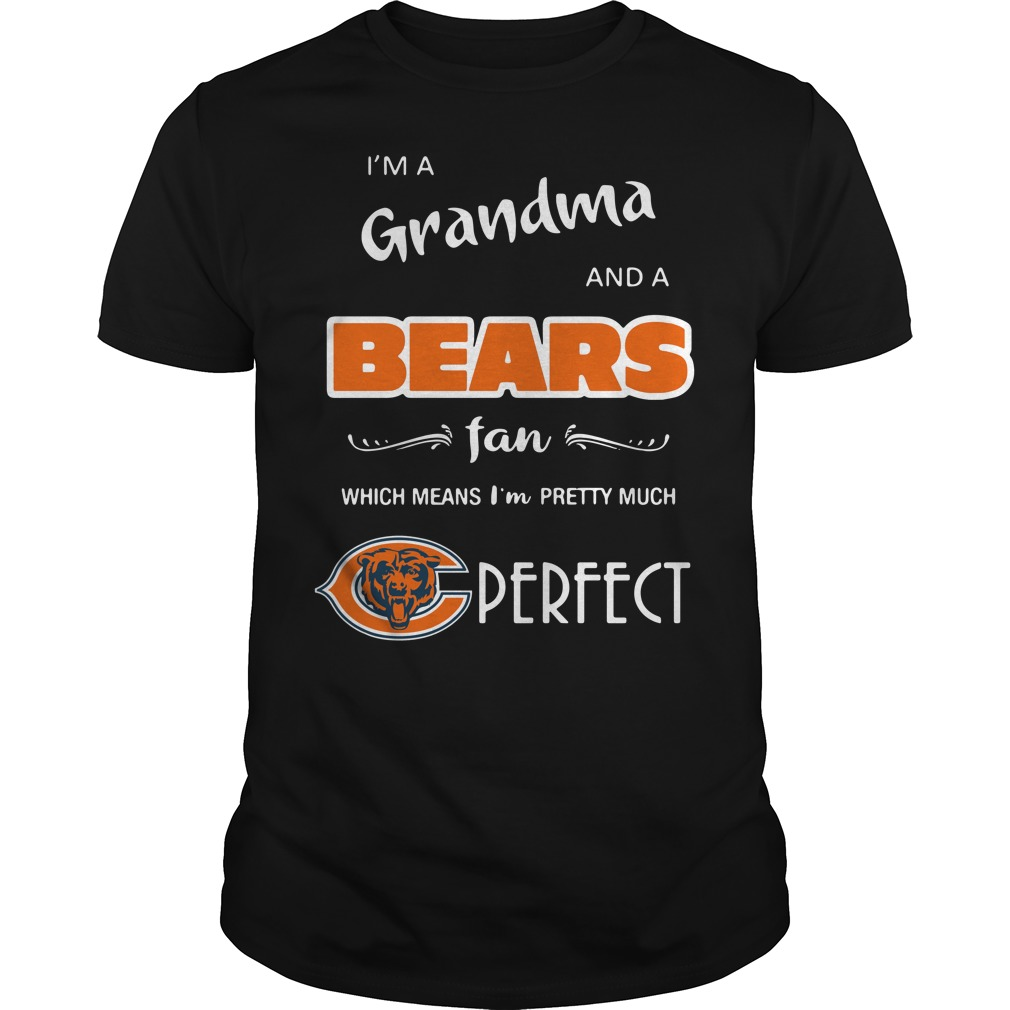 I'm a grandma and a Bears fan which means I'm pretty much perfect Guys Shirt