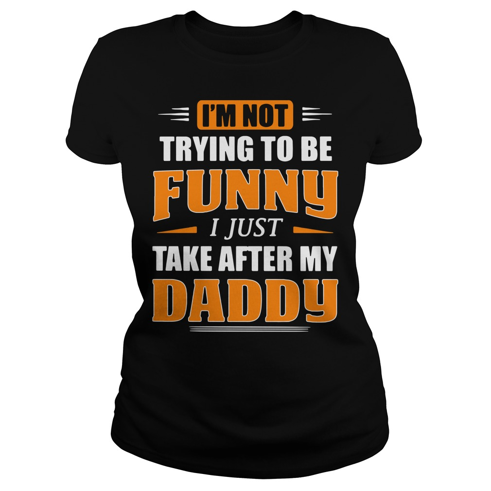 I'm not trying to be funny I just take after my daddy Ladies Tee