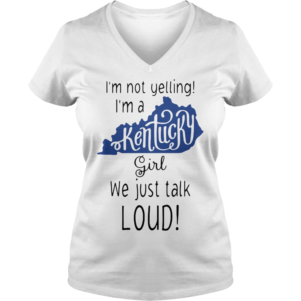 I'm not yelling I'm a Kentucky girl we just talk loud V-neck T-shirt