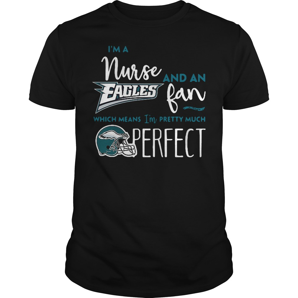 I'm a nurse and an Eagles fan which means I'm pretty much perfect Guys Shirt