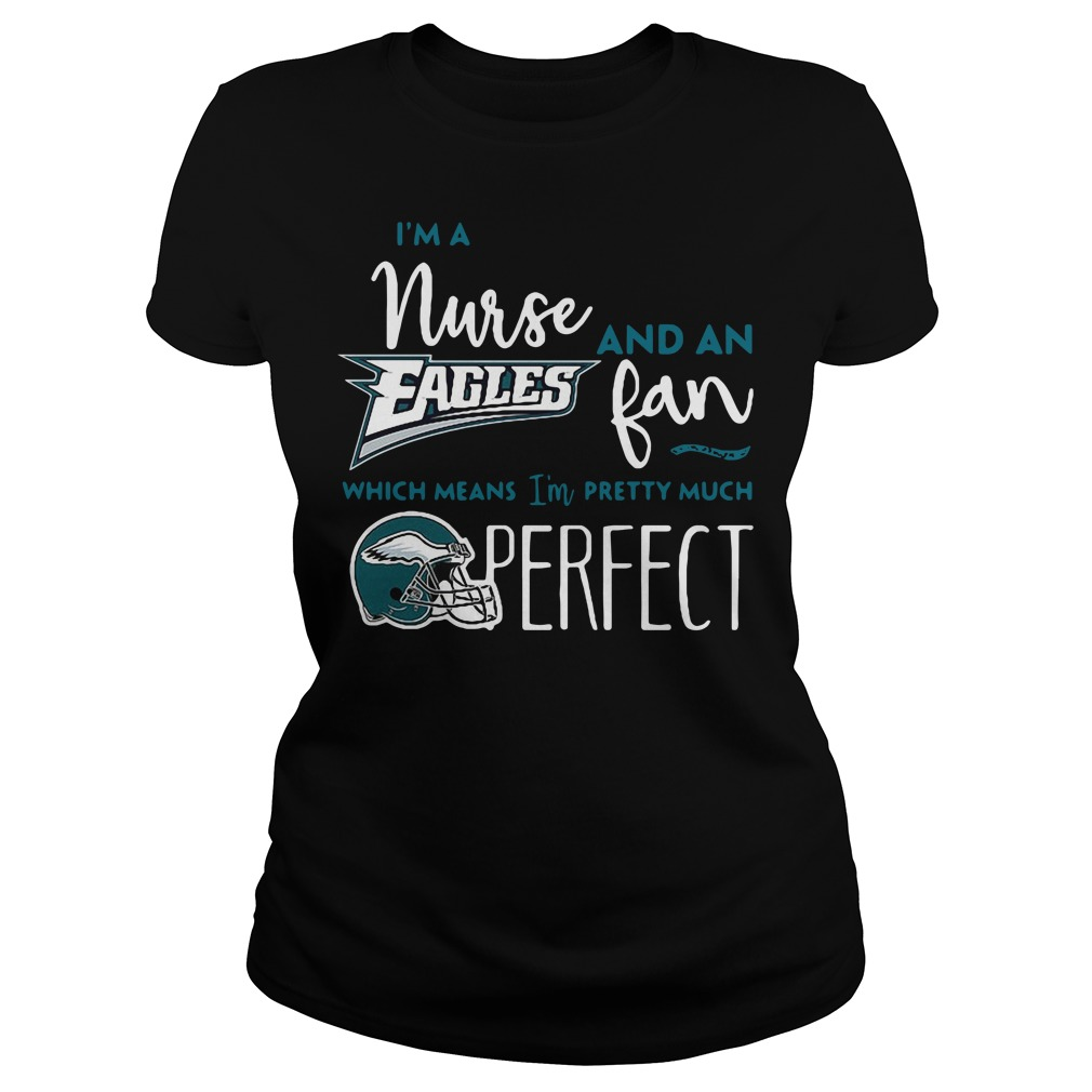 I'm a nurse and an Eagles fan which means I'm pretty much perfect Ladies Tee