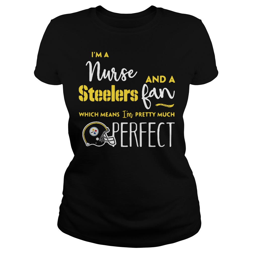 I'm a nurse and a Steelers fan which means I'm pretty much perfect Ladies Tee
