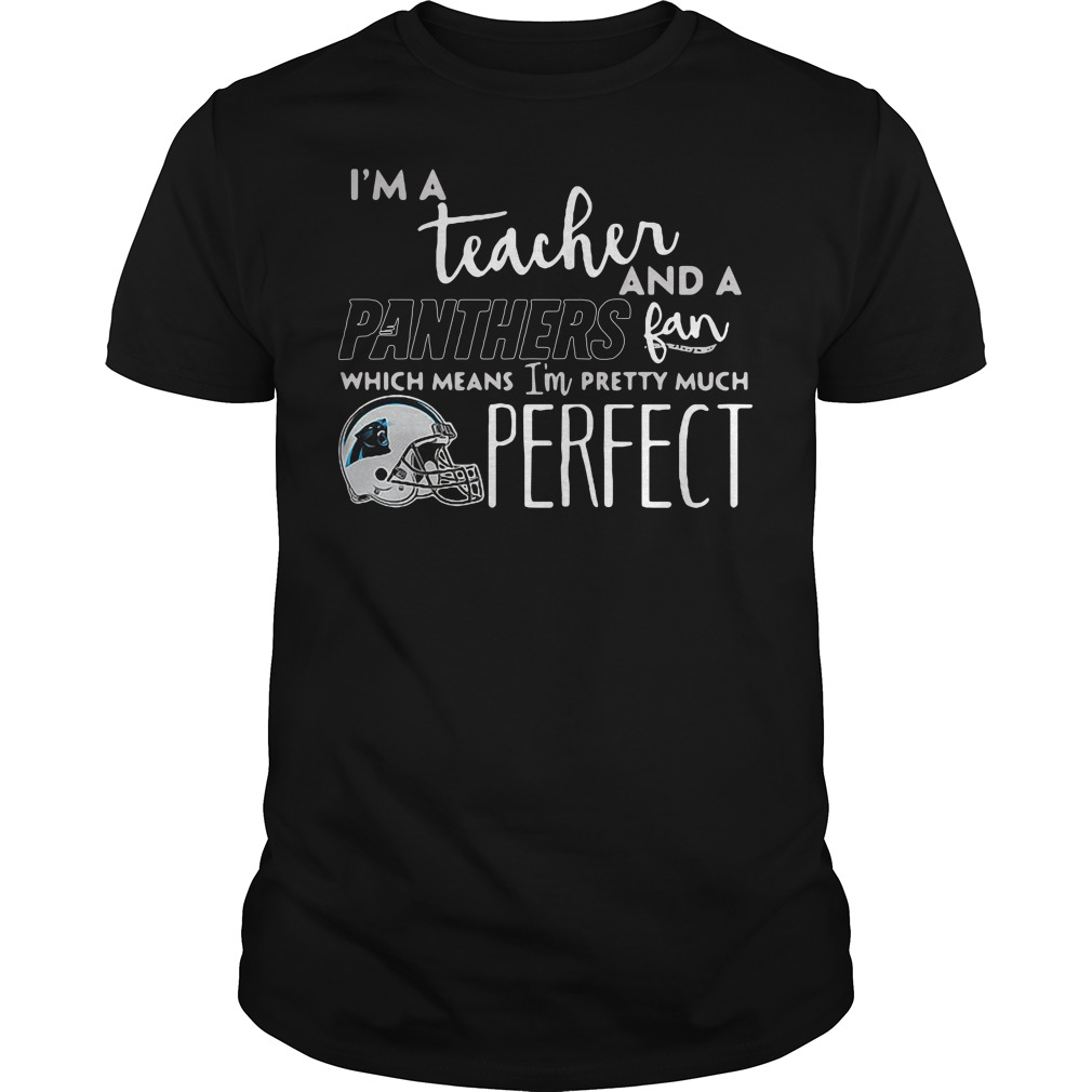 I'm a teacher and a Panthers fan which means I'm pretty much perfect Guys Shirt