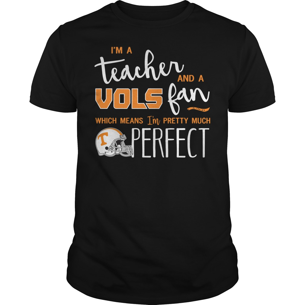 I'm a teacher and a vols fan which means I'm pretty much perfect Guys Shirt