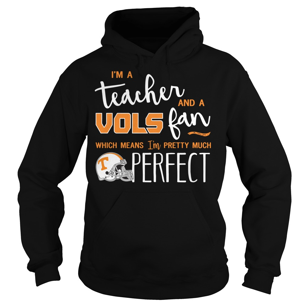 I'm a teacher and a vols fan which means I'm pretty much perfect Hoodie