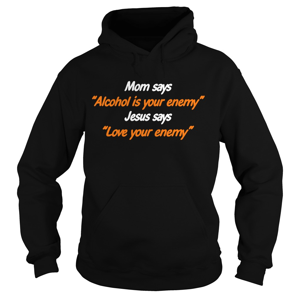 Mom says Alcohol is your enemy Jesus says love your enemy Hoodie