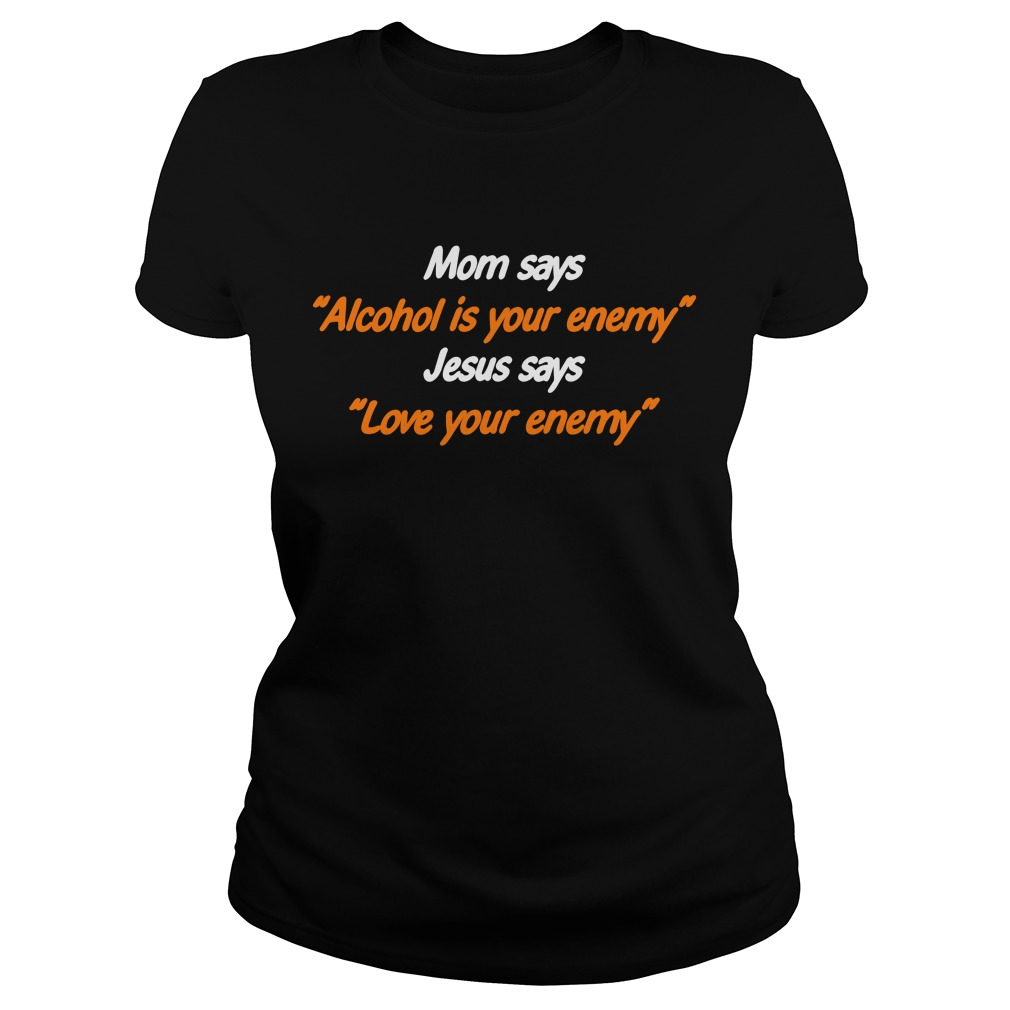 Mom says Alcohol is your enemy Jesus says love your enemy Ladies Tee